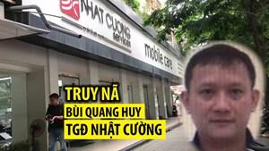 Truy bắt bằng được ông chủ Nhật Cường Mobile Bùi Quang Huy